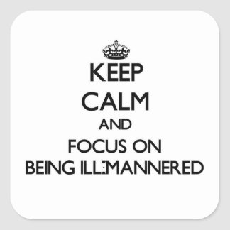 Keep Calm and focus on Being Ill-Mannered Square Stickers