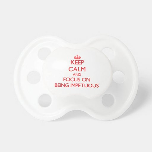Keep Calm and focus on Being Impetuous Baby Pacifiers