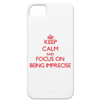 Keep Calm and focus on Being Imprecise iPhone 5 Cover