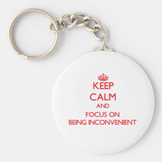 Keep Calm and focus on Being Inconvenient Key Chains