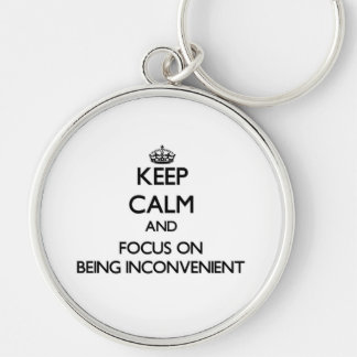Keep Calm and focus on Being Inconvenient Keychains