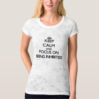 Keep Calm and focus on Being Inhibited T Shirts