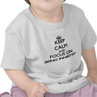 Keep Calm and focus on Being Inhibited Tshirts
