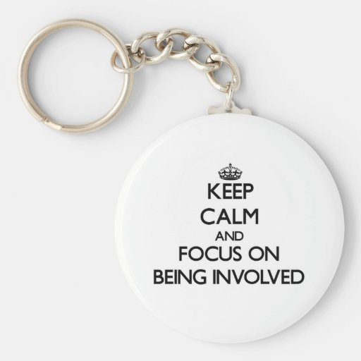 Keep Calm and focus on Being Involved Key Chains