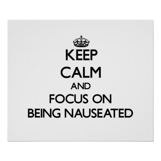 Keep Calm and focus on Being Nauseated Posters