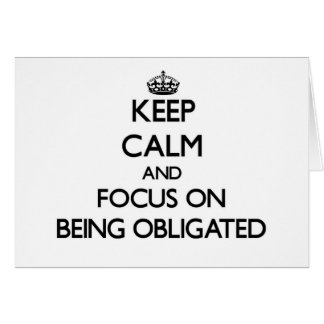 Keep Calm and focus on Being Obligated Greeting Cards
