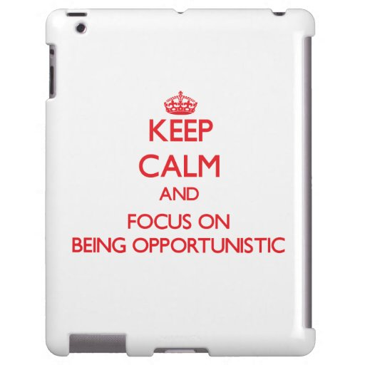 Keep Calm and focus on Being Opportunistic
