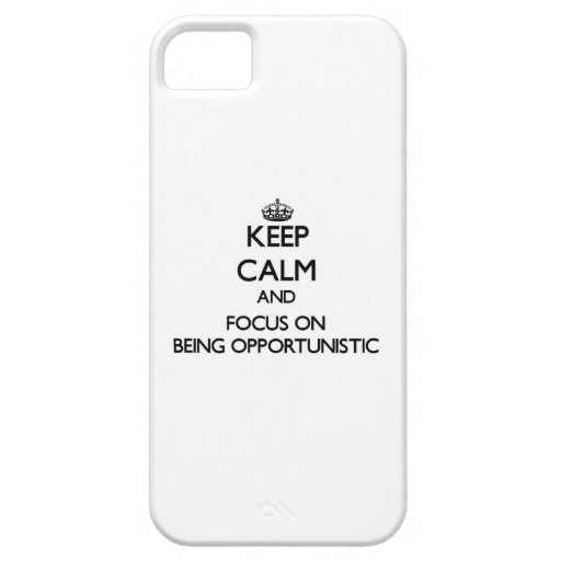 Keep Calm and focus on Being Opportunistic iPhone 5 Case