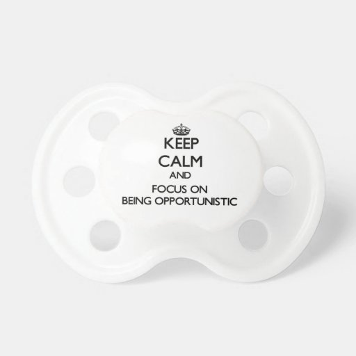 Keep Calm and focus on Being Opportunistic Baby Pacifiers