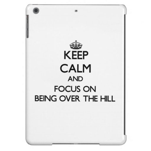Keep Calm and focus on Being Over The Hill iPad Air Case