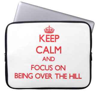 Keep Calm and focus on Being Over The Hill Computer Sleeve