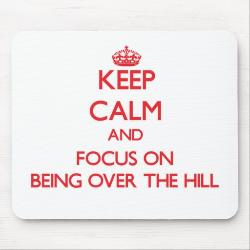 Keep Calm and focus on Being Over The Hill Mousepads