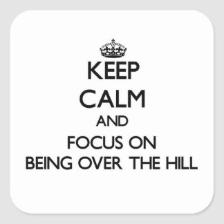 Keep Calm and focus on Being Over The Hill Square Sticker