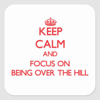 Keep Calm and focus on Being Over The Hill Sticker