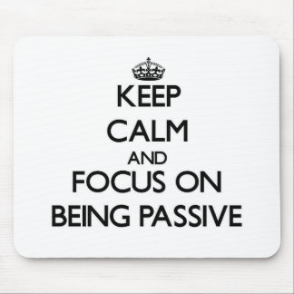 Keep Calm and focus on Being Passive Mouse Pad