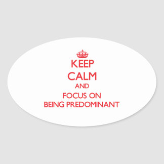 Keep Calm and focus on Being Predominant Oval Sticker