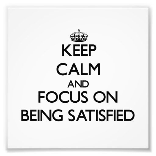 Keep Calm and focus on Being Satisfied Photographic Print