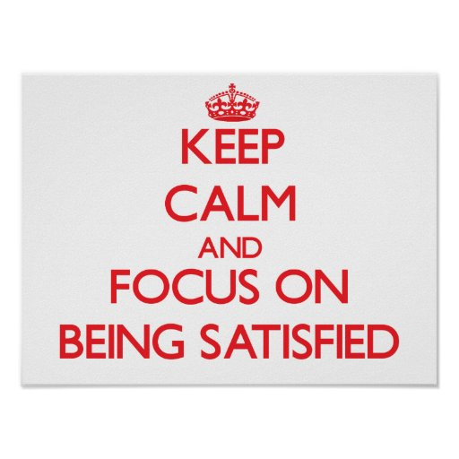 Keep Calm and focus on Being Satisfied Poster