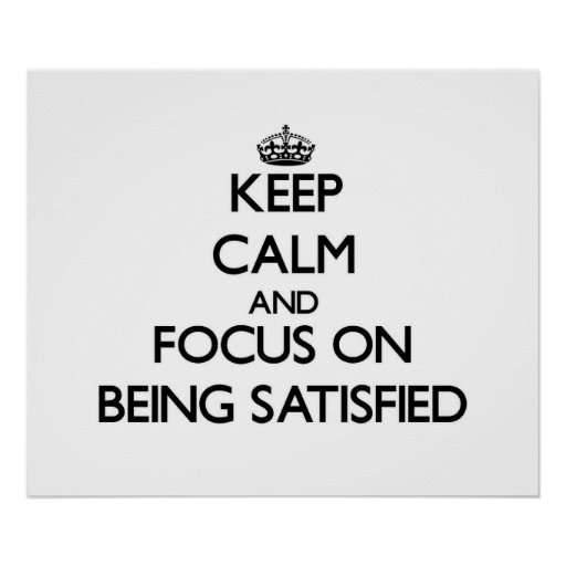 Keep Calm and focus on Being Satisfied Posters
