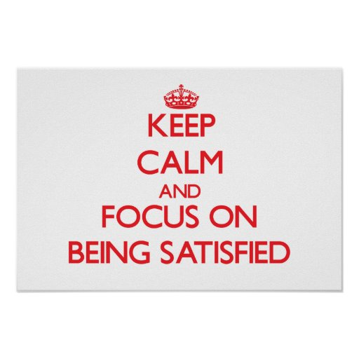 Keep Calm and focus on Being Satisfied Print