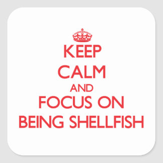 Keep Calm and focus on Being Shellfish Square Sticker
