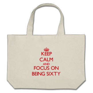 Keep Calm and focus on Being Sixty Bags
