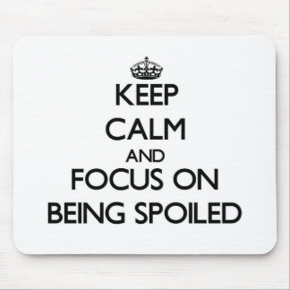 Keep Calm and focus on Being Spoiled Mousepad