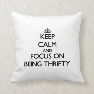 Keep Calm and focus on Being Thrifty Pillows