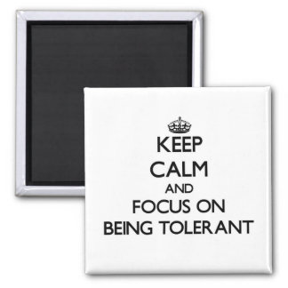 Keep Calm and focus on Being Tolerant Fridge Magnets