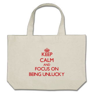 Keep Calm and focus on Being Unlucky Bags
