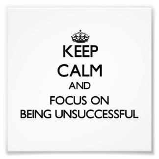Keep Calm and focus on Being Unsuccessful Photograph