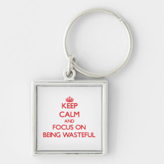 Keep Calm and focus on Being Wasteful Keychain