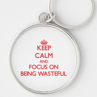 Keep Calm and focus on Being Wasteful Keychains