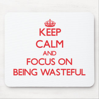 Keep Calm and focus on Being Wasteful Mouse Pads