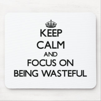 Keep Calm and focus on Being Wasteful Mousepad