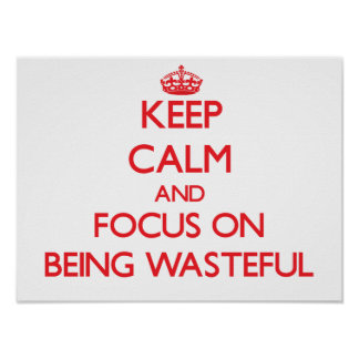 Keep Calm and focus on Being Wasteful Print