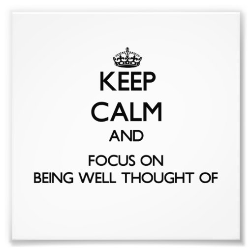 Keep Calm and focus on Being Well-Thought-Of Photograph