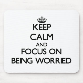 Keep Calm and focus on Being Worried Mouse Pads