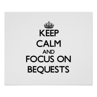 Keep Calm and focus on Bequests Posters