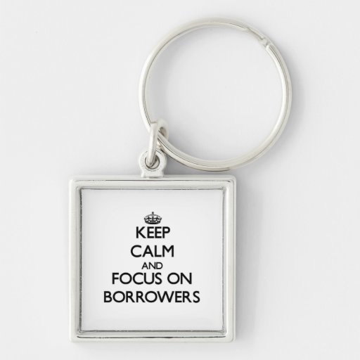 Keep Calm and focus on Borrowers Key Chain