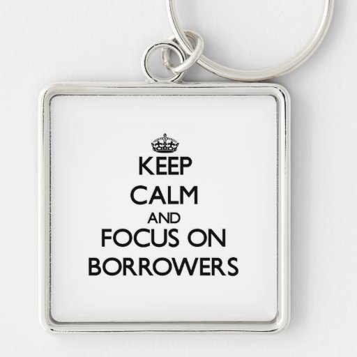 Keep Calm and focus on Borrowers Keychains
