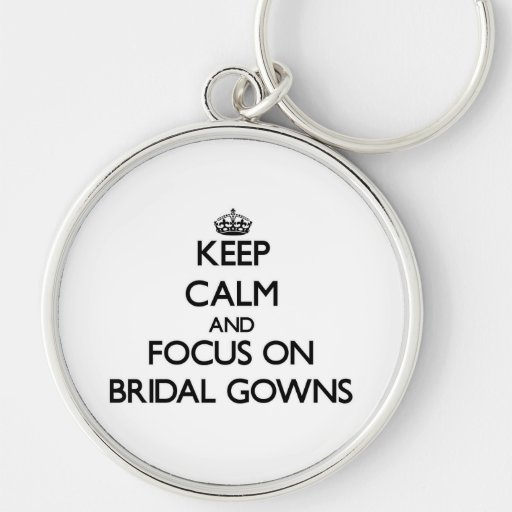 Keep Calm and focus on Bridal Gowns Keychains