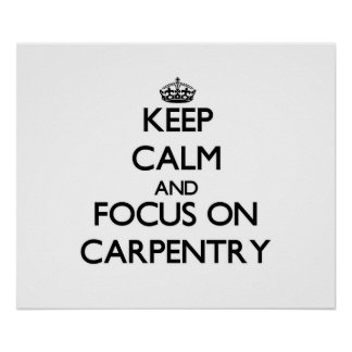 Keep Calm and focus on Carpentry Posters