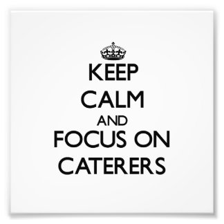 Keep Calm and focus on Caterers Art Photo