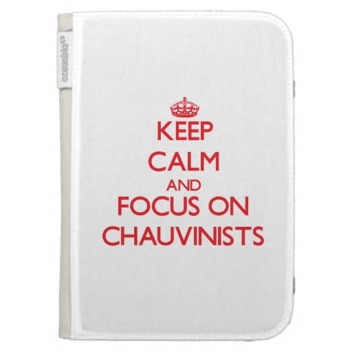 Keep Calm and focus on Chauvinists Kindle 3G Covers