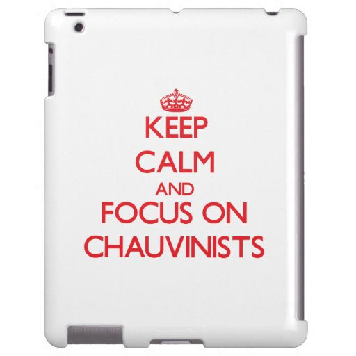 Keep Calm and focus on Chauvinists