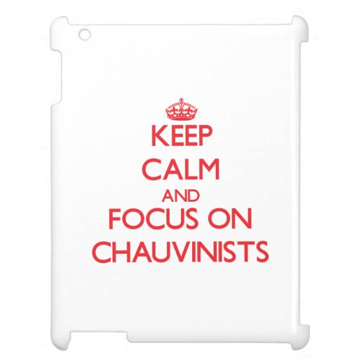 Keep Calm and focus on Chauvinists iPad Cases