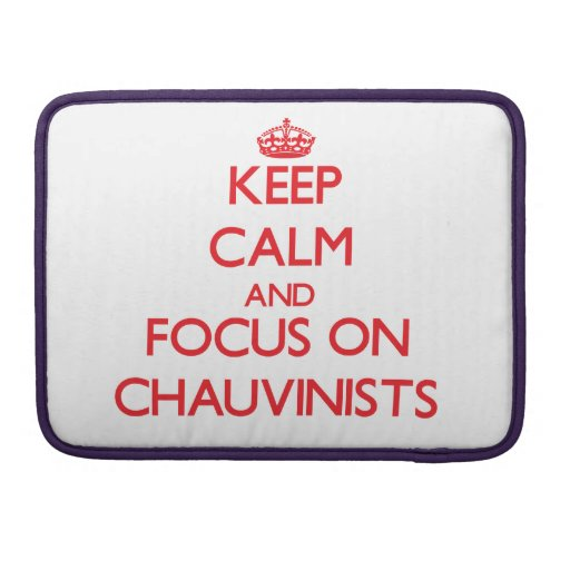 Keep Calm and focus on Chauvinists MacBook Pro Sleeves