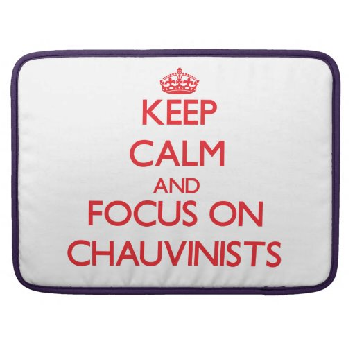Keep Calm and focus on Chauvinists MacBook Pro Sleeve