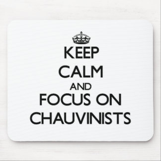 Keep Calm and focus on Chauvinists Mouse Pads